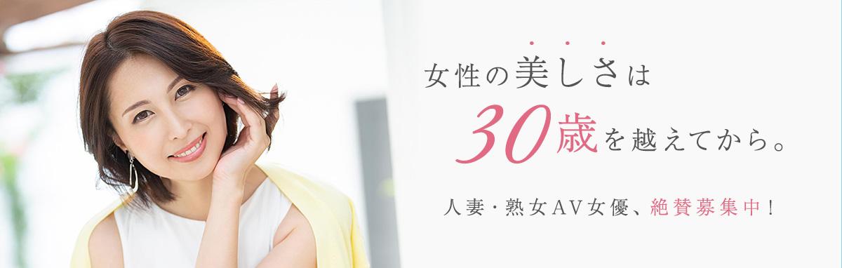 人妻・熟女AV女優、絶賛募集中!女性の美しさは30歳を越えてから